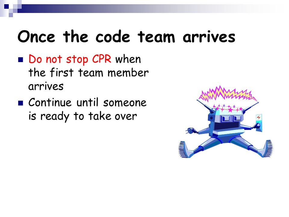 Once the code team arrives Do not stop CPR when the first team member arrives Continue until someone is ready to take over