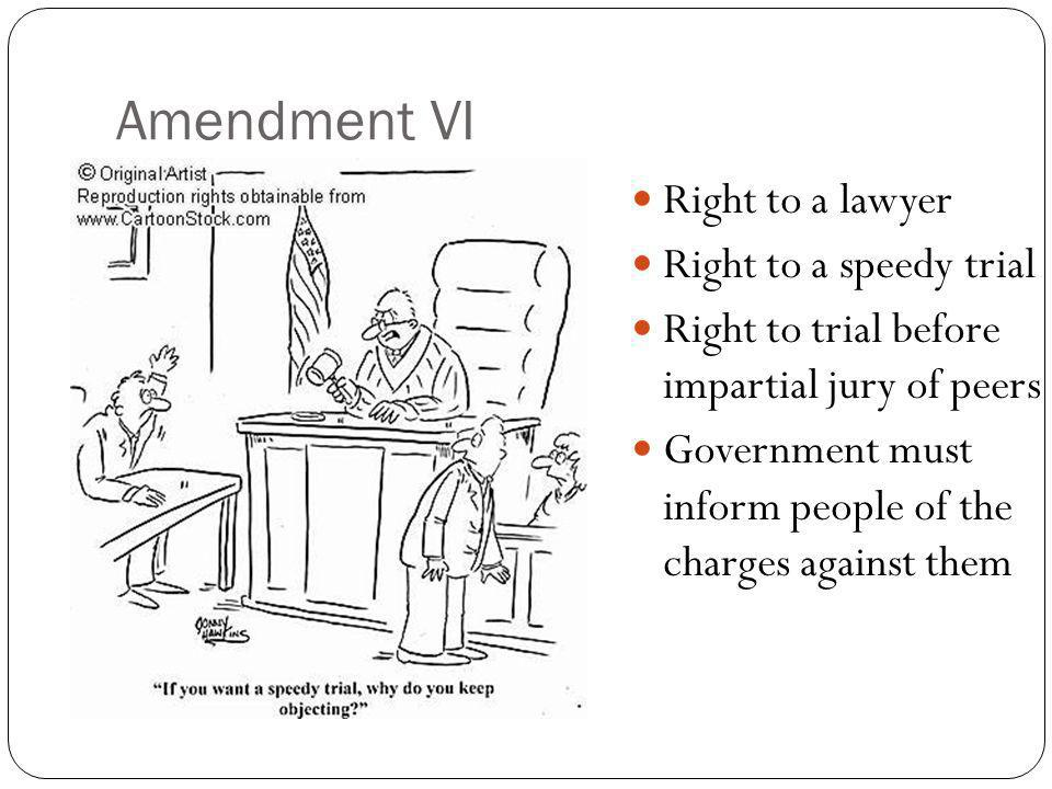 Amendment VI Right to a lawyer Right to a speedy trial Right to trial before impartial jury of peers Government must inform people of the charges agai