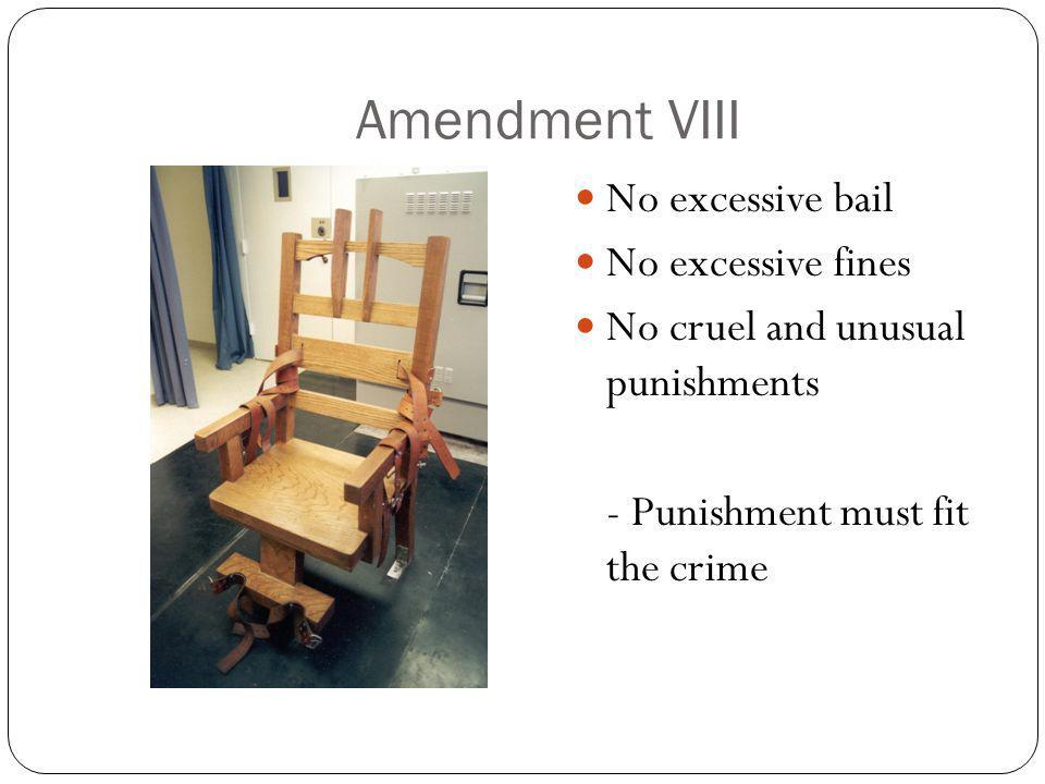 Amendment VIII No excessive bail No excessive fines No cruel and unusual punishments - Punishment must fit the crime
