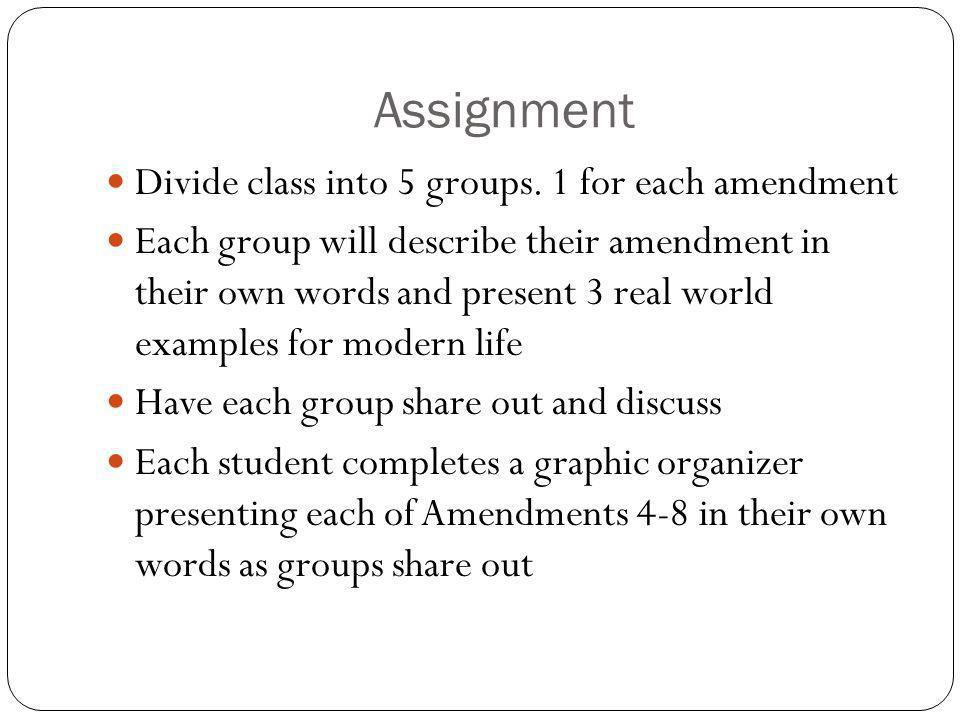Assignment Divide class into 5 groups. 1 for each amendment Each group will describe their amendment in their own words and present 3 real world examp