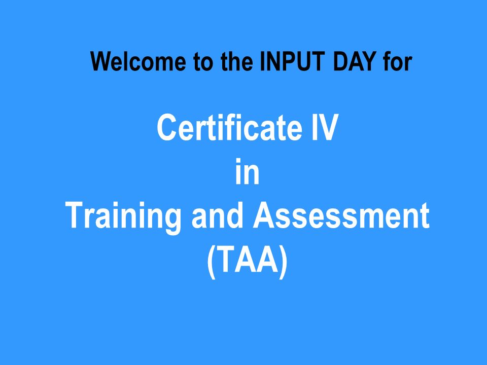 Certificate IV in Training and Assessment (TAA) Welcome to the INPUT DAY for