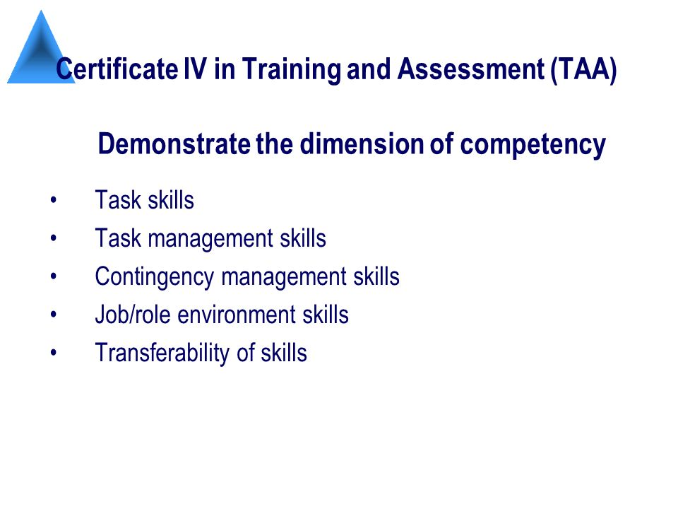 Certificate IV in Training and Assessment (TAA) Task skills Task management skills Contingency management skills Job/role environment skills Transferability of skills Demonstrate the dimension of competency