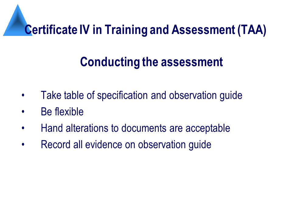 Certificate IV in Training and Assessment (TAA) Take table of specification and observation guide Be flexible Hand alterations to documents are acceptable Record all evidence on observation guide Conducting the assessment