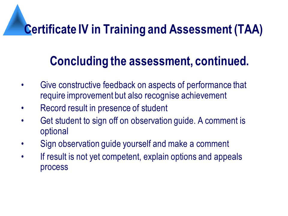 Certificate IV in Training and Assessment (TAA) Give constructive feedback on aspects of performance that require improvement but also recognise achievement Record result in presence of student Get student to sign off on observation guide.