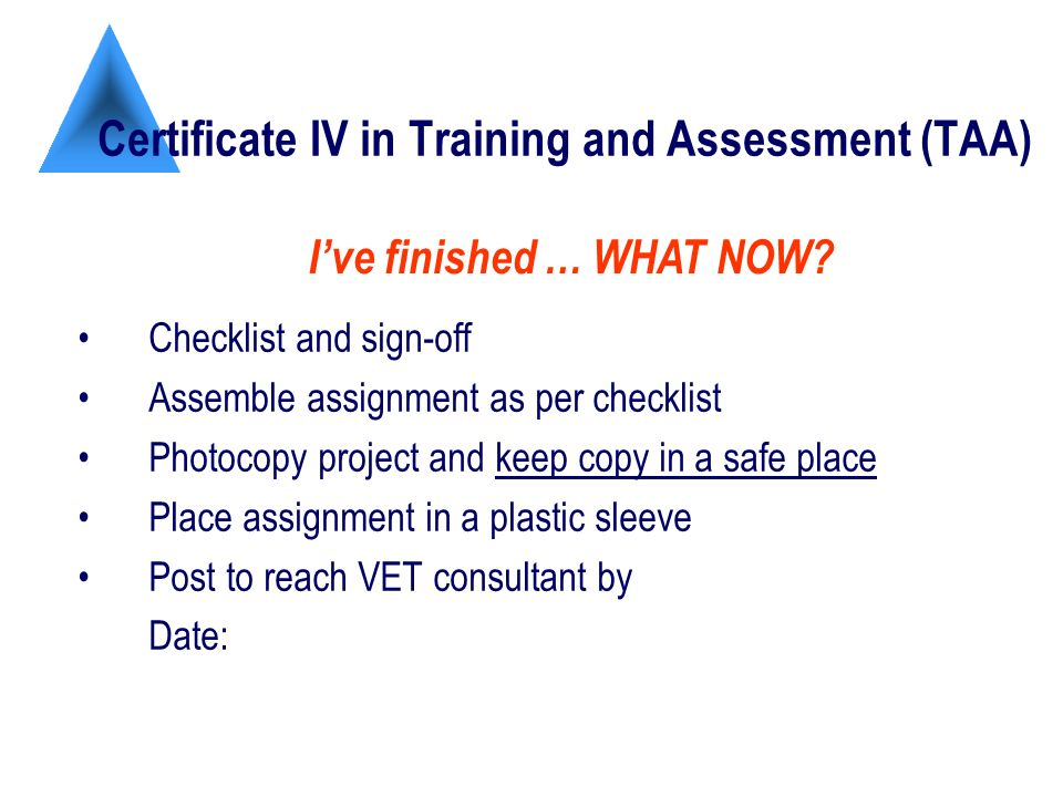 Certificate IV in Training and Assessment (TAA) Checklist and sign-off Assemble assignment as per checklist Photocopy project and keep copy in a safe place Place assignment in a plastic sleeve Post to reach VET consultant by Date: Ive finished … WHAT NOW?