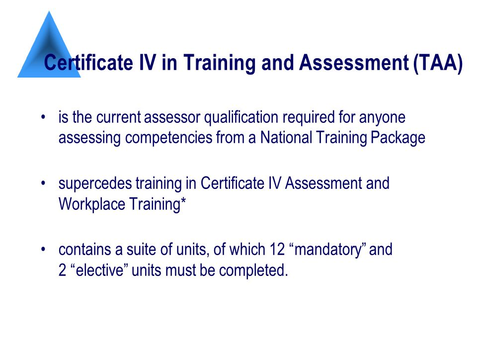 Certificate IV in Training and Assessment (TAA) is the current assessor qualification required for anyone assessing competencies from a National Training Package supercedes training in Certificate IV Assessment and Workplace Training* contains a suite of units, of which 12 mandatory and 2 elective units must be completed.