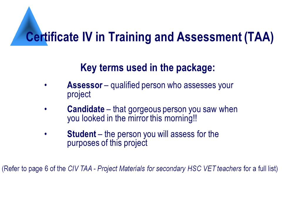 Certificate IV in Training and Assessment (TAA) Key terms used in the package: Assessor – qualified person who assesses your project Candidate – that gorgeous person you saw when you looked in the mirror this morning!.