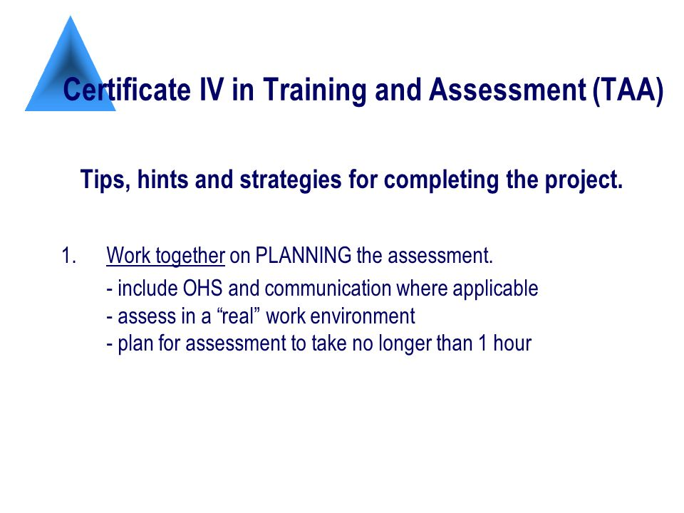 Certificate IV in Training and Assessment (TAA) Tips, hints and strategies for completing the project.