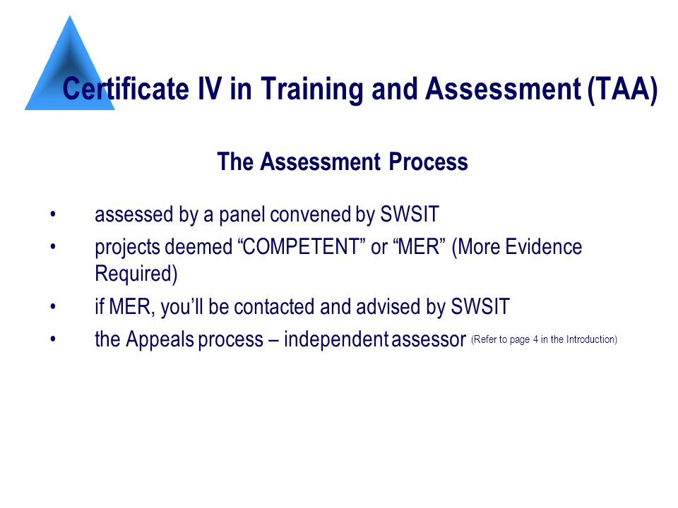 Certificate IV in Training and Assessment (TAA) The Assessment Process assessed by a panel convened by SWSIT projects deemed COMPETENT or MER (More Evidence Required) if MER, youll be contacted and advised by SWSIT the Appeals process – independent assessor (Refer to page 4 in the Introduction)