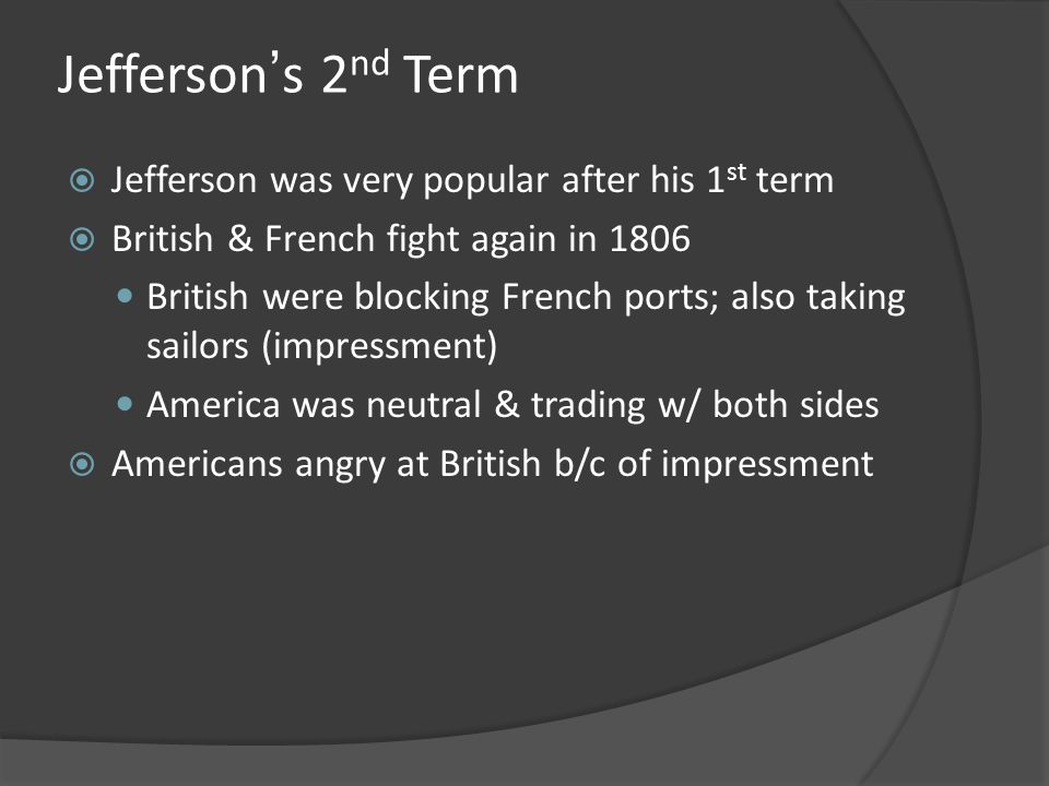 Jeffersons 2 nd Term Jefferson was very popular after his 1 st term British & French fight again in 1806 British were blocking French ports; also taki
