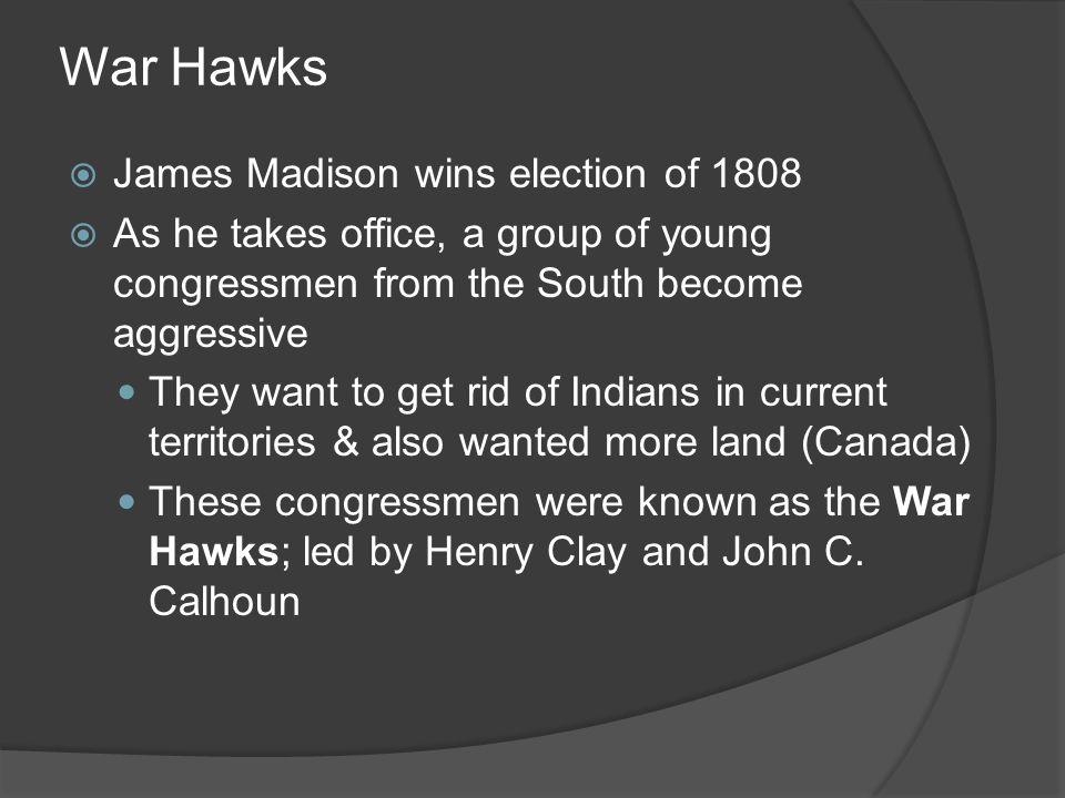 War Hawks James Madison wins election of 1808 As he takes office, a group of young congressmen from the South become aggressive They want to get rid o