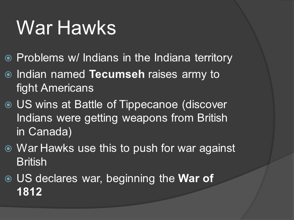 War Hawks Problems w/ Indians in the Indiana territory Indian named Tecumseh raises army to fight Americans US wins at Battle of Tippecanoe (discover