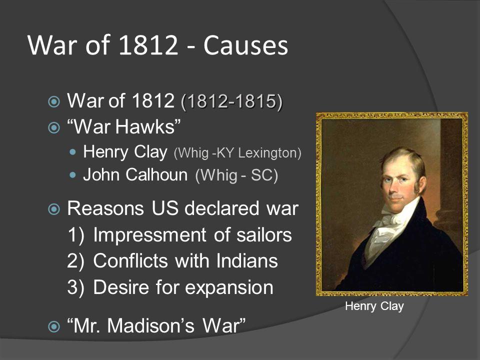 War of 1812 - Causes (1812-1815) War of 1812 (1812-1815) War Hawks Henry Clay (Whig -KY Lexington) John Calhoun (Whig - SC) Reasons US declared war 1)