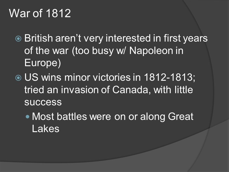War of 1812 British arent very interested in first years of the war (too busy w/ Napoleon in Europe) US wins minor victories in 1812-1813; tried an in