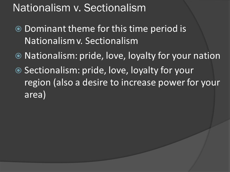 Nationalism v. Sectionalism Dominant theme for this time period is Nationalism v. Sectionalism Nationalism: pride, love, loyalty for your nation Secti