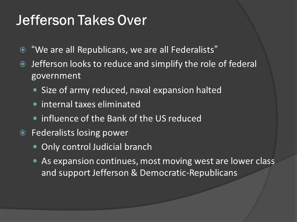 Jefferson Takes Over We are all Republicans, we are all Federalists Jefferson looks to reduce and simplify the role of federal government Size of army