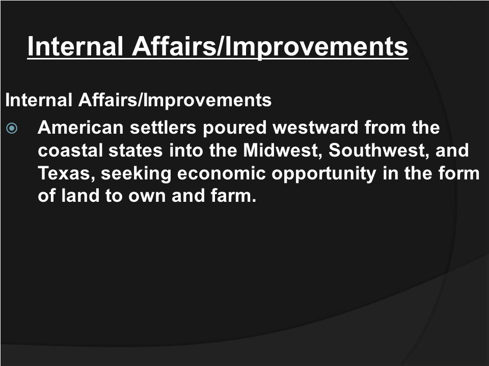 Internal Affairs/Improvements Internal Affairs/Improvements American settlers poured westward from the coastal states into the Midwest, Southwest, and