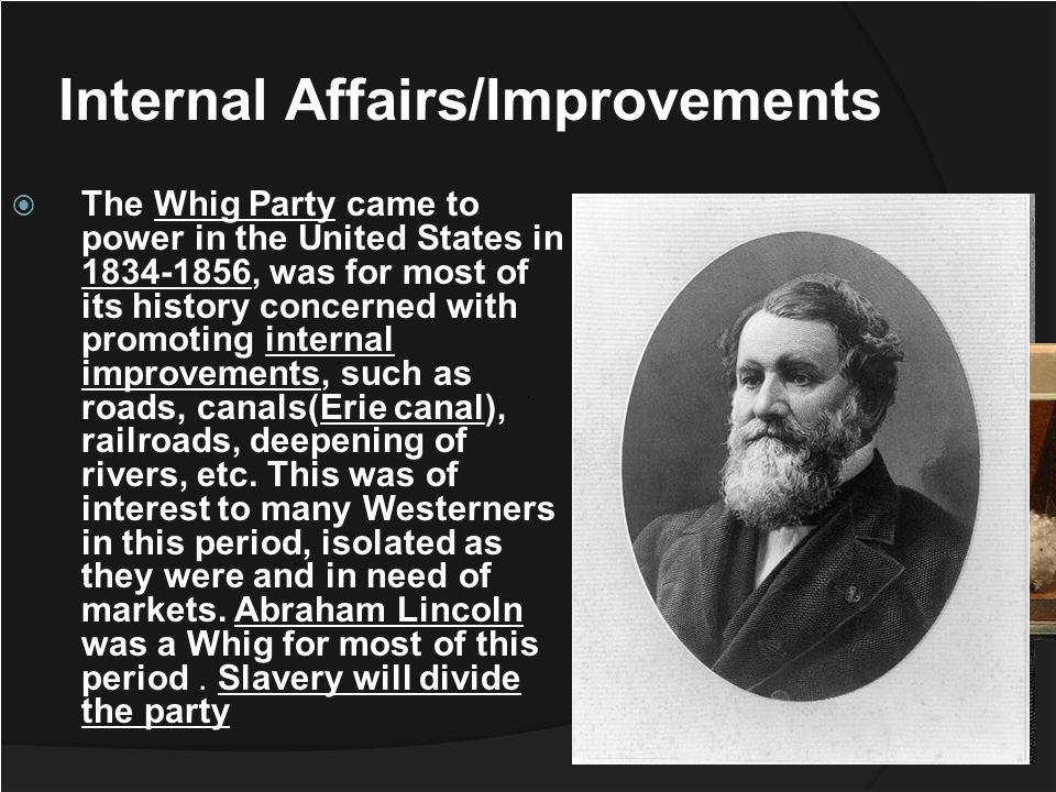 The Whig Party came to power in the United States in 1834-1856, was for most of its history concerned with promoting internal improvements, such as ro