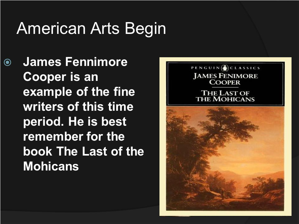 American Arts Begin James Fennimore Cooper is an example of the fine writers of this time period. He is best remember for the book The Last of the Moh