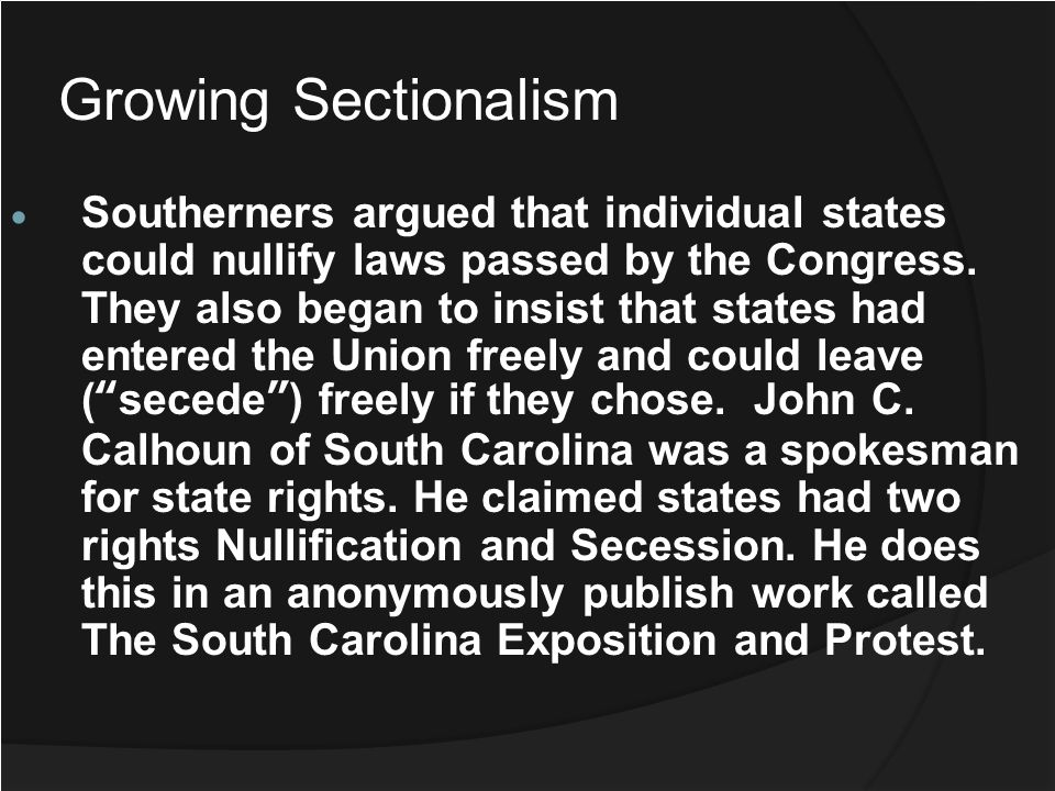 Growing Sectionalism Southerners argued that individual states could nullify laws passed by the Congress. They also began to insist that states had en