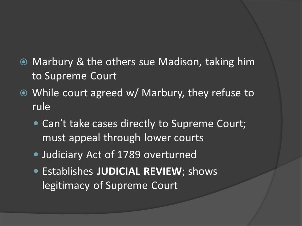 Marbury & the others sue Madison, taking him to Supreme Court While court agreed w/ Marbury, they refuse to rule Cant take cases directly to Supreme C
