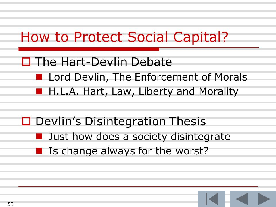 52 How to Protect Social Capital? The Hart-Devlin Debate Lord Devlin, The Enforcement of Morals H.L.A. Hart, Law, Liberty and Morality