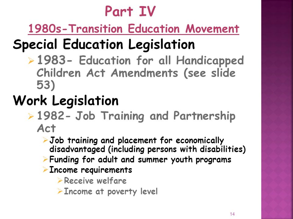 14 Special Education Legislation Education for all Handicapped Children Act Amendments (see slide 53) Work Legislation Job Training and Partnership Act Job training and placement for economically disadvantaged (including persons with disabilities) Funding for adult and summer youth programs Income requirements Receive welfare Income at poverty level