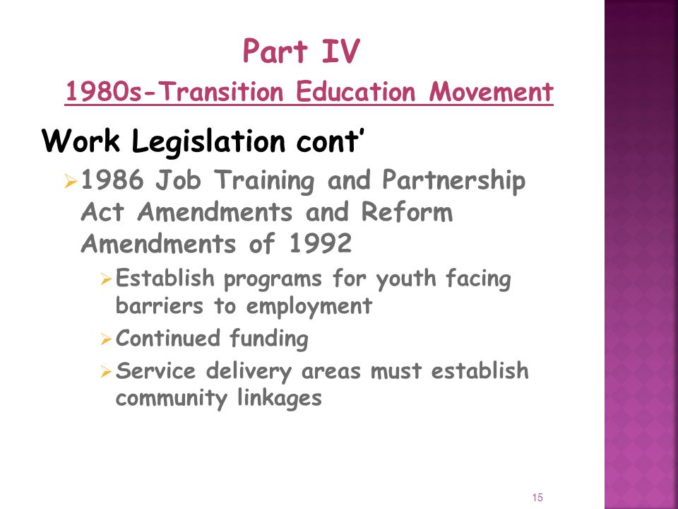 15 Work Legislation cont 1986 Job Training and Partnership Act Amendments and Reform Amendments of 1992 Establish programs for youth facing barriers to employment Continued funding Service delivery areas must establish community linkages