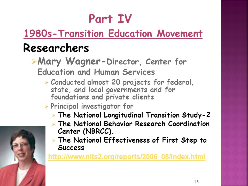 16 Researchers Mary Wagner- Director, Center for Education and Human Services Conducted almost 20 projects for federal, state, and local governments and for foundations and private clients Principal investigator for The National Longitudinal Transition Study-2 The National Behavior Research Coordination Center (NBRCC).