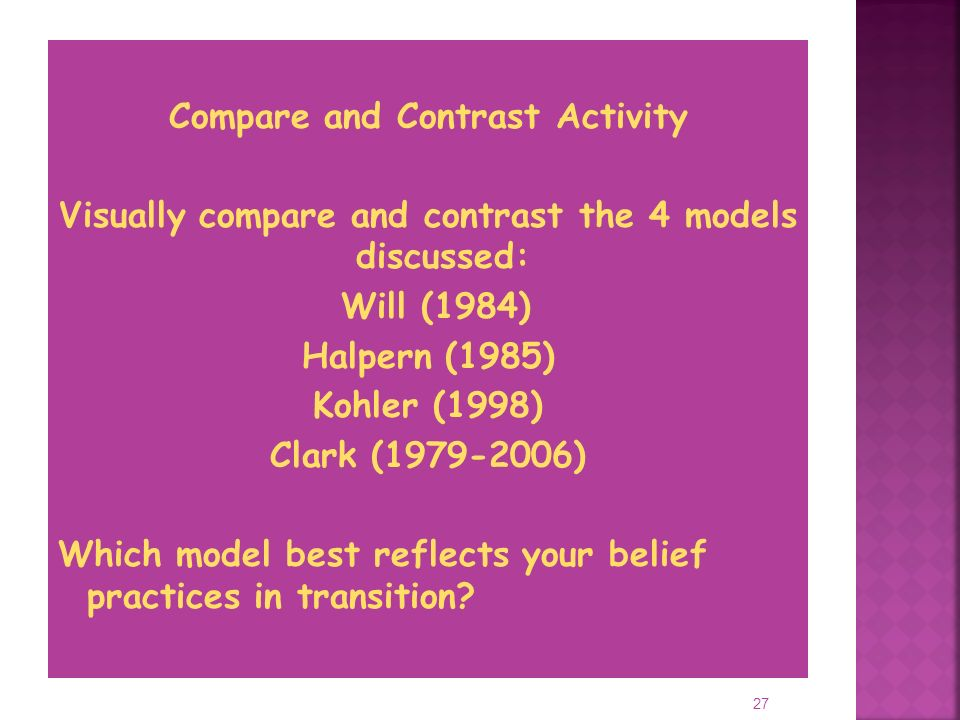 27 Compare and Contrast Activity Visually compare and contrast the 4 models discussed: Will (1984) Halpern (1985) Kohler (1998) Clark ( ) Which model best reflects your belief practices in transition