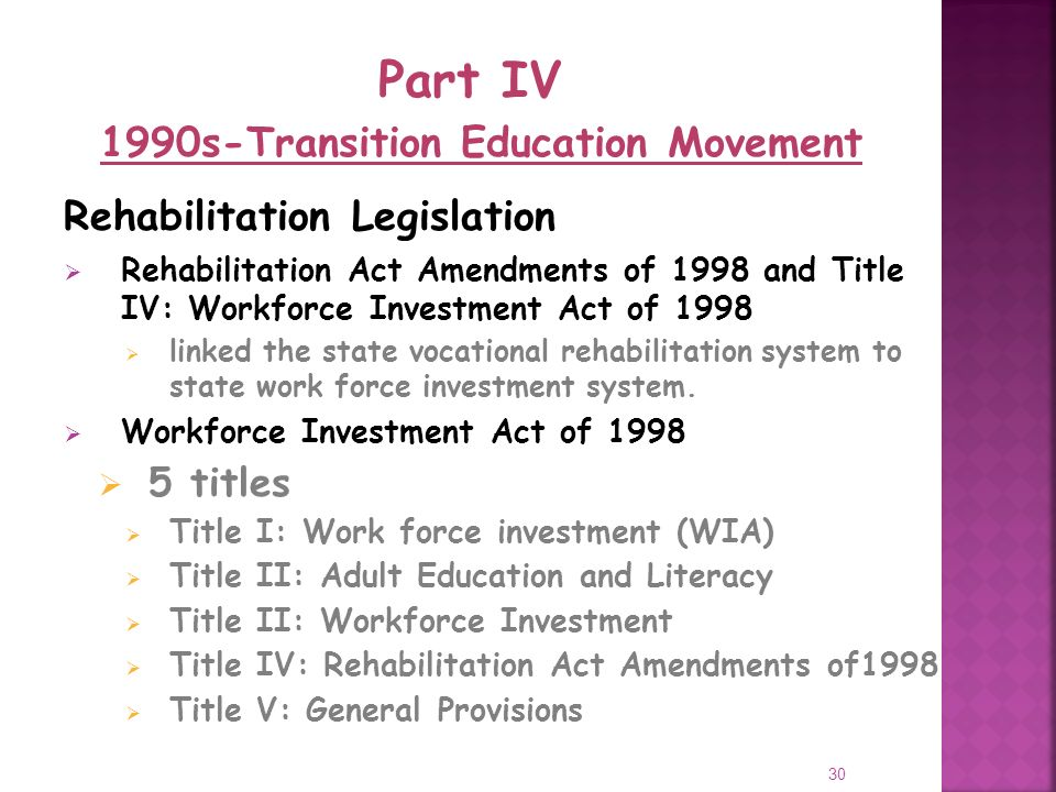30 Rehabilitation Legislation Rehabilitation Act Amendments of 1998 and Title IV: Workforce Investment Act of 1998 linked the state vocational rehabilitation system to state work force investment system.