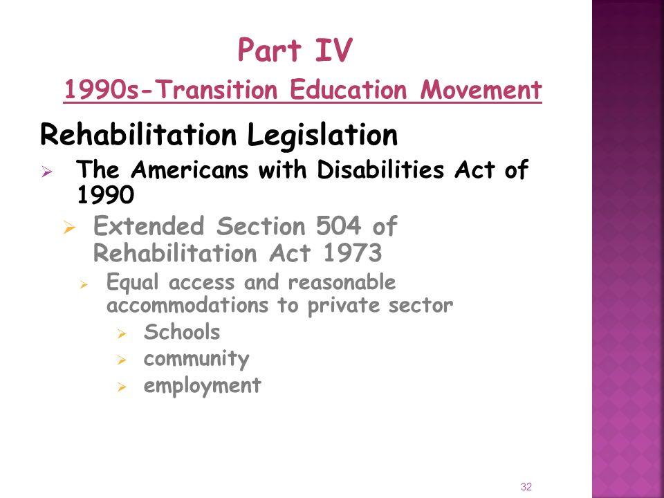 32 Rehabilitation Legislation The Americans with Disabilities Act of 1990 Extended Section 504 of Rehabilitation Act 1973 Equal access and reasonable accommodations to private sector Schools community employment