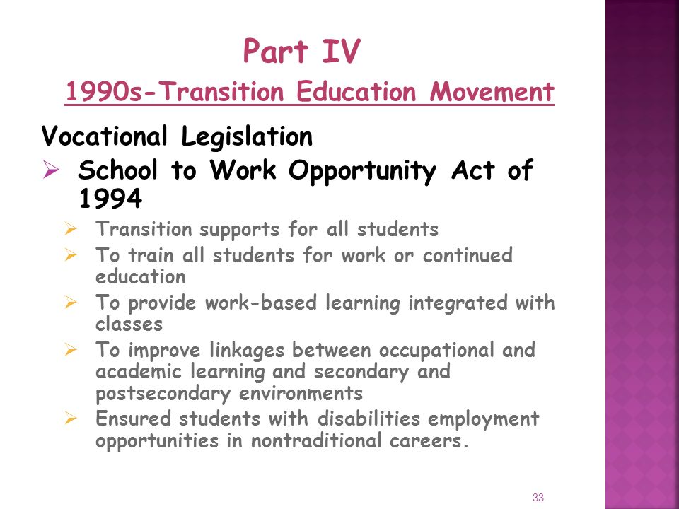 33 Vocational Legislation School to Work Opportunity Act of 1994 Transition supports for all students To train all students for work or continued education To provide work-based learning integrated with classes To improve linkages between occupational and academic learning and secondary and postsecondary environments Ensured students with disabilities employment opportunities in nontraditional careers.