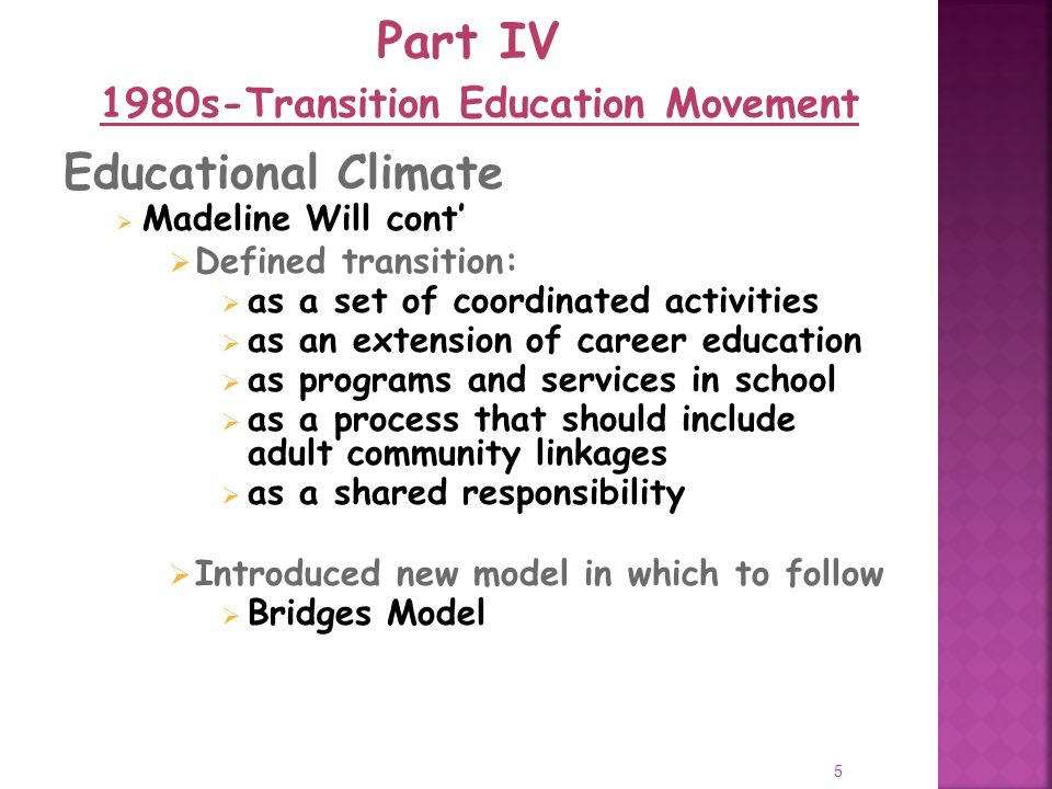 5 Educational Climate Madeline Will cont Defined transition: as a set of coordinated activities as an extension of career education as programs and services in school as a process that should include adult community linkages as a shared responsibility Introduced new model in which to follow Bridges Model