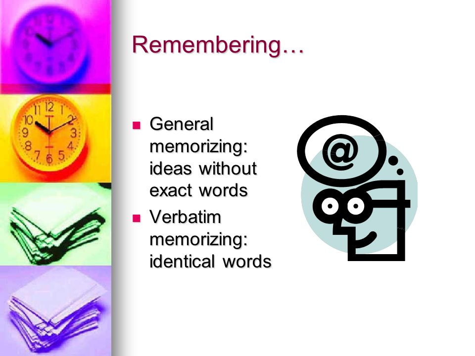 Remembering… General memorizing: ideas without exact words General memorizing: ideas without exact words Verbatim memorizing: identical words Verbatim