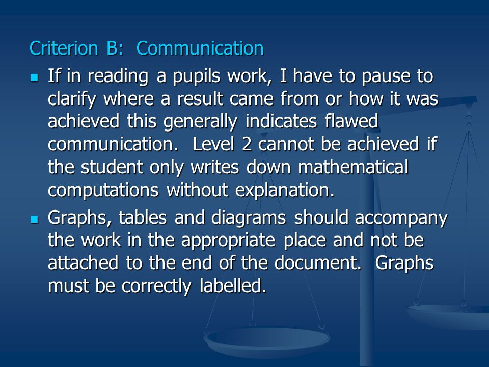 Criterion B: Communication If in reading a pupils work, I have to pause to clarify where a result came from or how it was achieved this generally indi