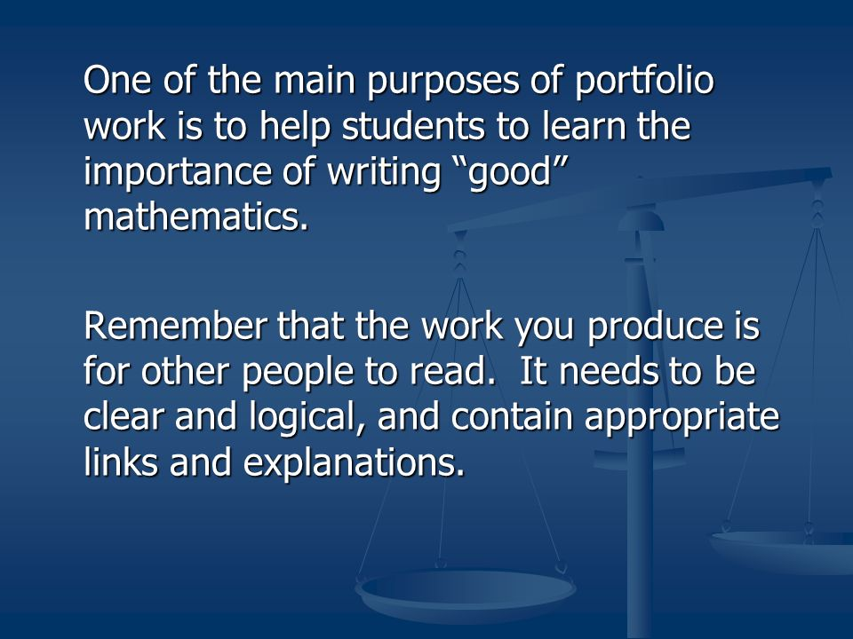 One of the main purposes of portfolio work is to help students to learn the importance of writing good mathematics. Remember that the work you produce