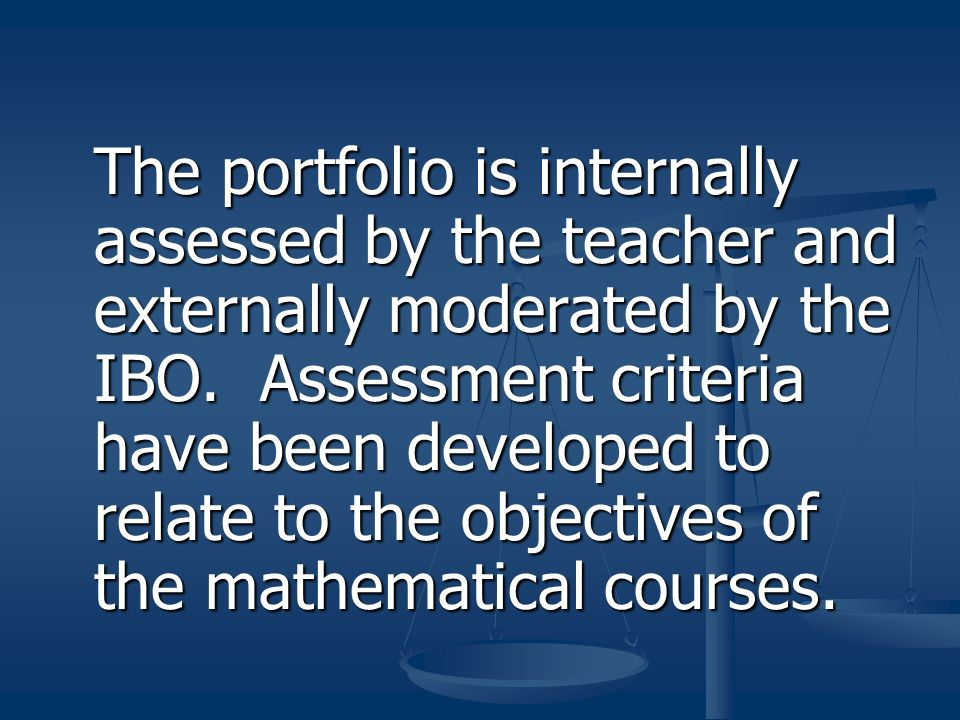 The portfolio is internally assessed by the teacher and externally moderated by the IBO. Assessment criteria have been developed to relate to the obje