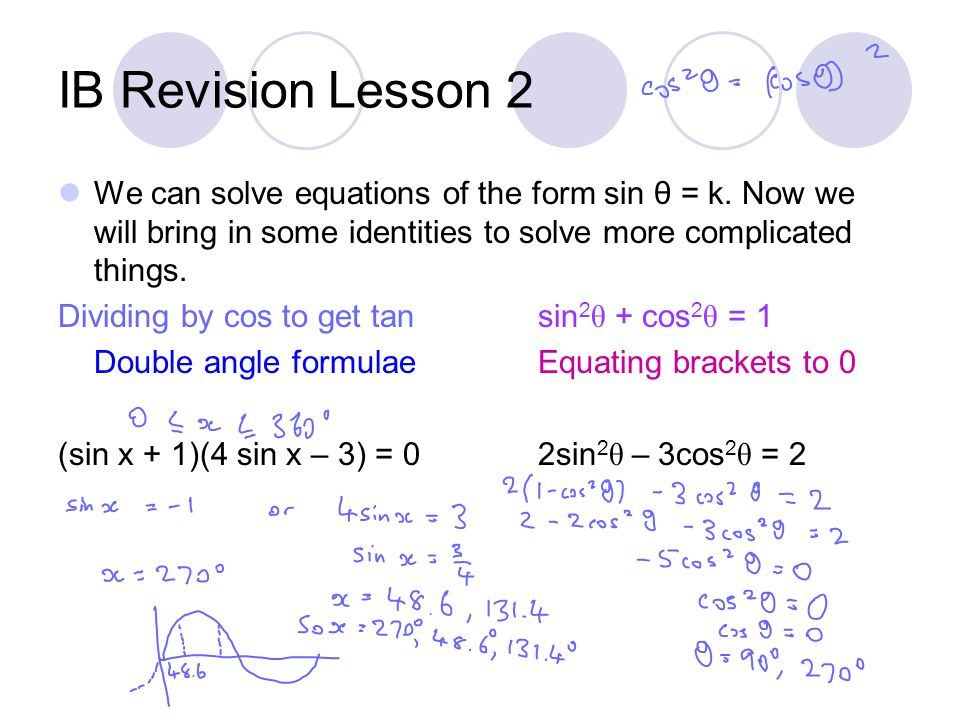IB Revision Lesson 2 We can solve equations of the form sin θ = k. Now we will bring in some identities to solve more complicated things. Dividing by