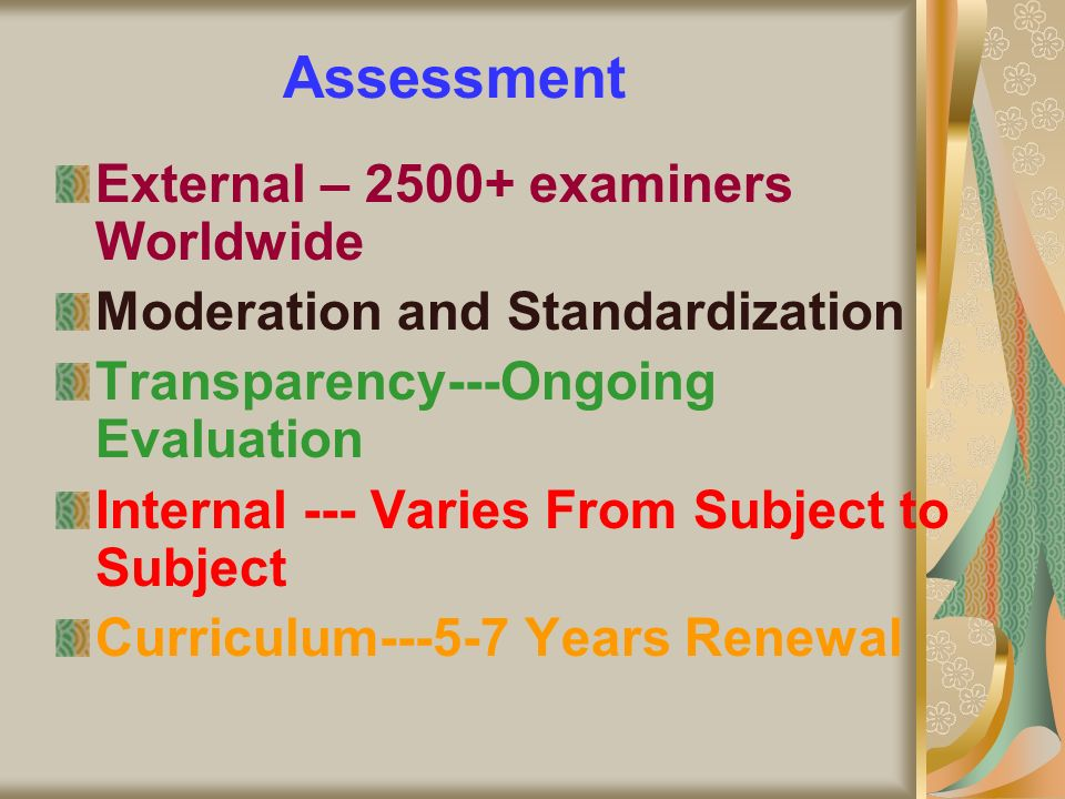 Assessment External – 2500+ examiners Worldwide Moderation and Standardization Transparency---Ongoing Evaluation Internal --- Varies From Subject to S