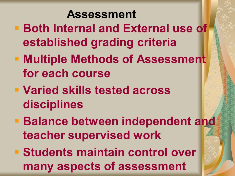 Assessment Both Internal and External use of established grading criteria Multiple Methods of Assessment for each course Varied skills tested across d
