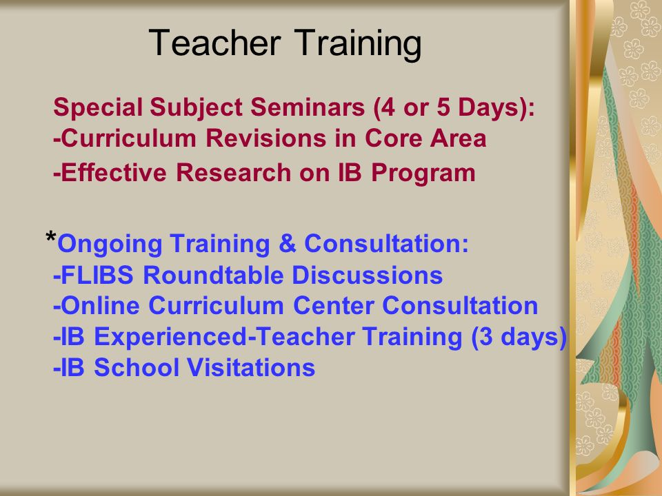 Teacher Training * Special Subject Seminars (4 or 5 Days): -Curriculum Revisions in Core Area -Effective Research on IB Program * Ongoing Training & C