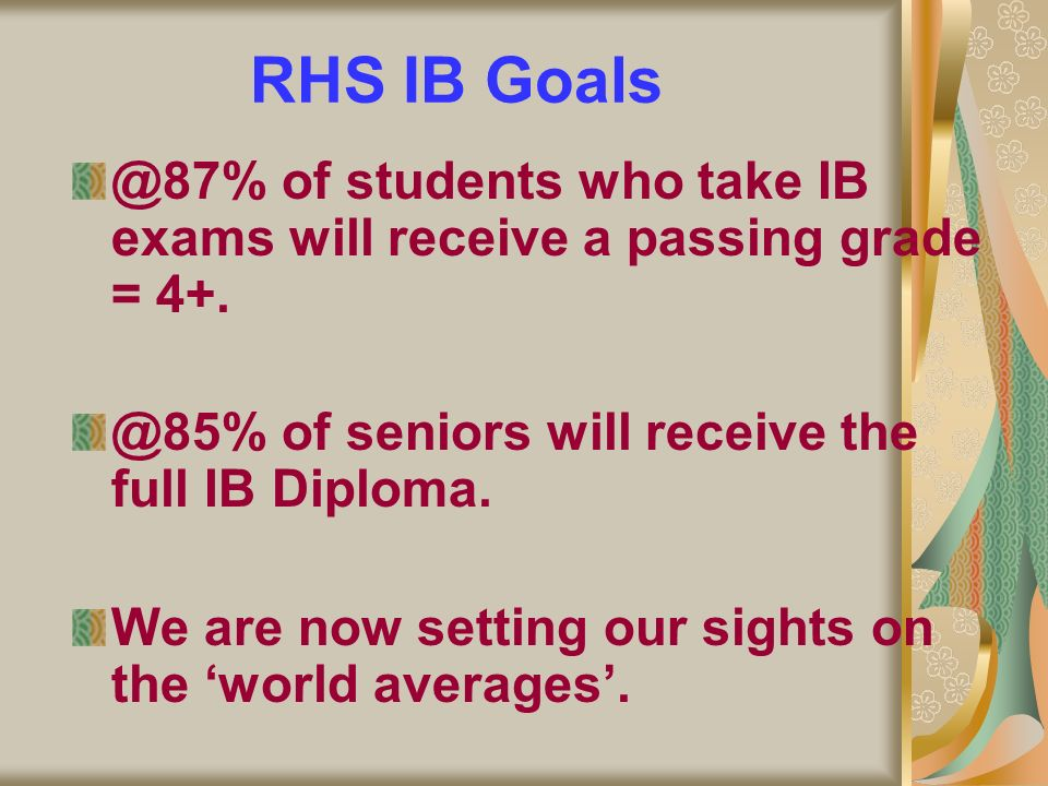 RHS IB Goals @87% of students who take IB exams will receive a passing grade = 4+. @85% of seniors will receive the full IB Diploma. We are now settin