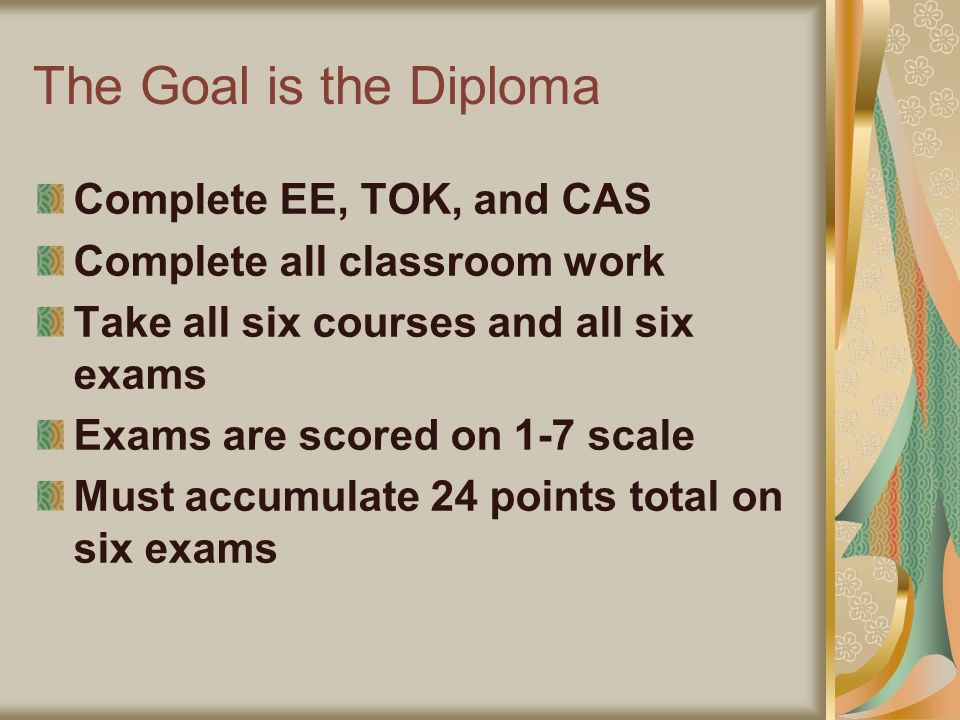 The Goal is the Diploma Complete EE, TOK, and CAS Complete all classroom work Take all six courses and all six exams Exams are scored on 1-7 scale Mus