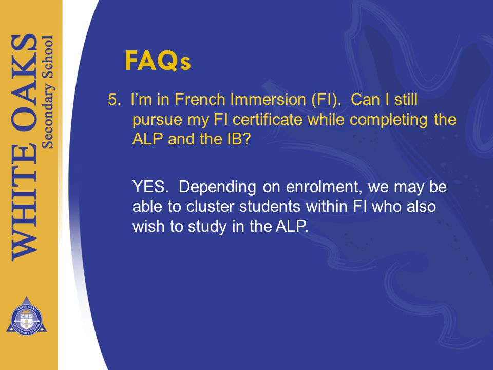 5. Im in French Immersion (FI). Can I still pursue my FI certificate while completing the ALP and the IB? YES. Depending on enrolment, we may be able