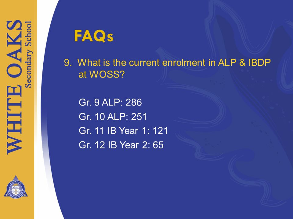 9. What is the current enrolment in ALP & IBDP at WOSS? Gr. 9 ALP: 286 Gr. 10 ALP: 251 Gr. 11 IB Year 1: 121 Gr. 12 IB Year 2: 65
