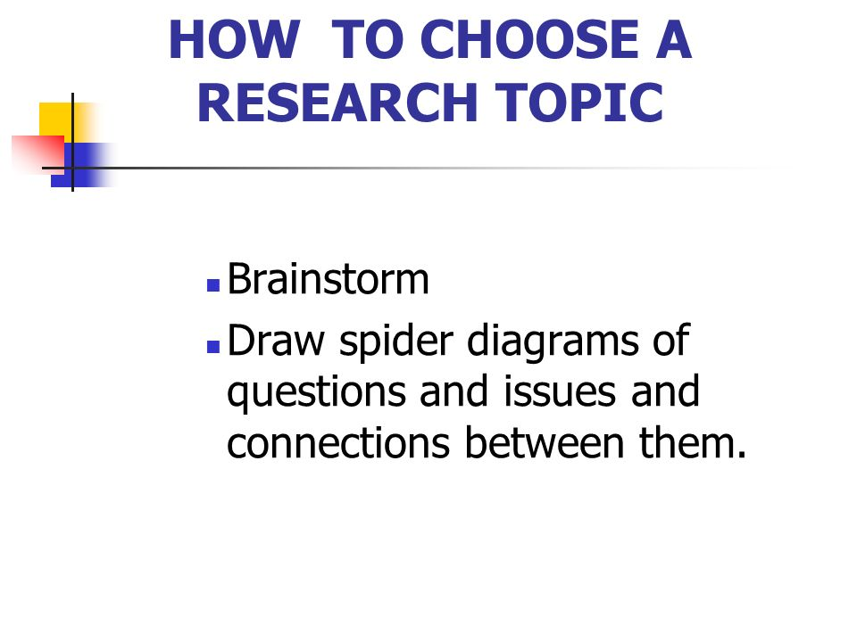 HOW TO CHOOSE A RESEARCH TOPIC Ask what methods you will need to adopt to answer the questions you have in mind.