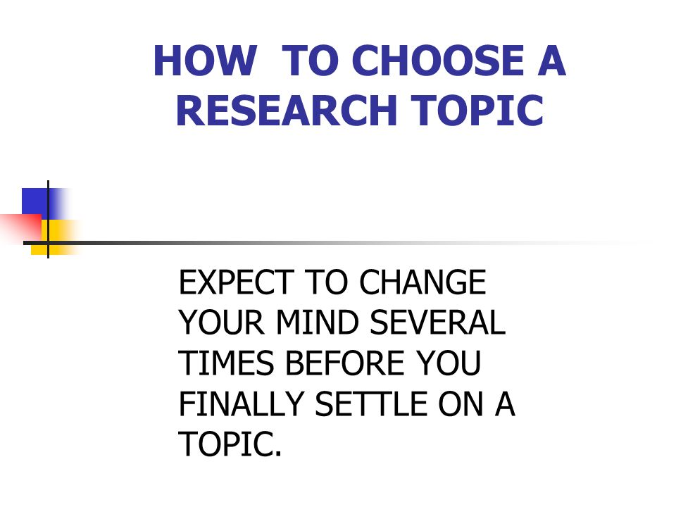 HOW TO CHOOSE A RESEARCH TOPIC Consult your supervisor at each stage, and in case of difficulty.