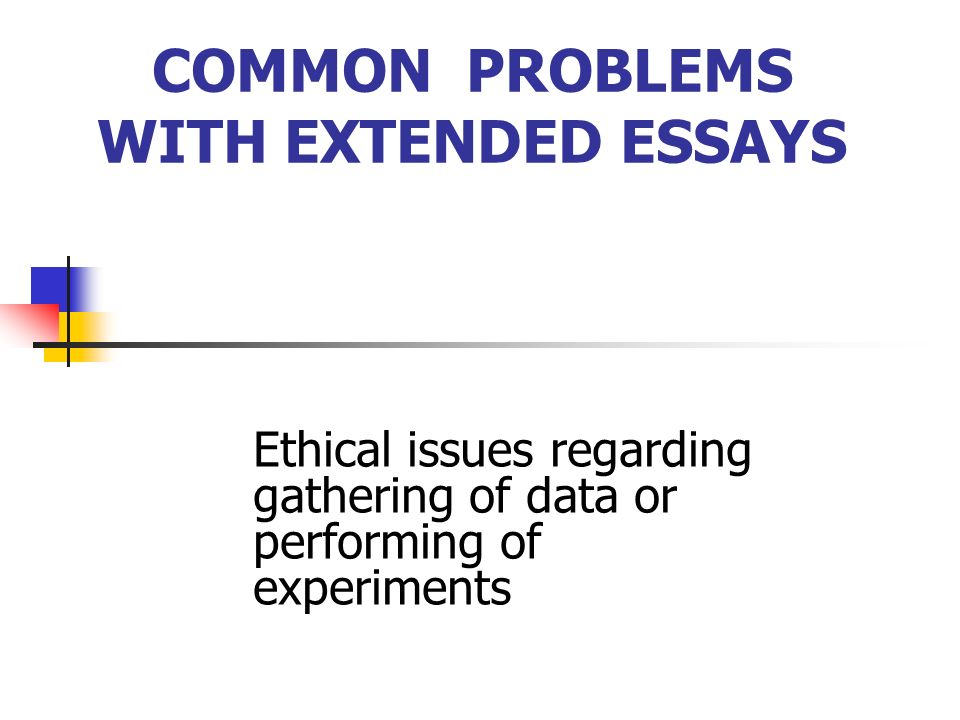 COMMON PROBLEMS WITH EXTENDED ESSAYS Students discover too late that their knowledge of the subject is not deep enough.