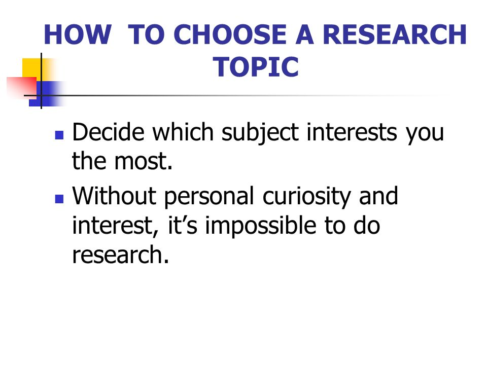 HOW TO CHOOSE A RESEARCH TOPIC Decide which subject interests you the most.